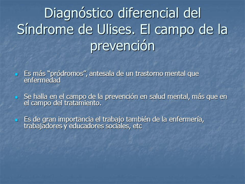 Diagnóstico diferencial del Síndrome de Ulises. El campo de la prevención Es más pródromos, antesala de un trastorno mental que enfermedad Es más pród