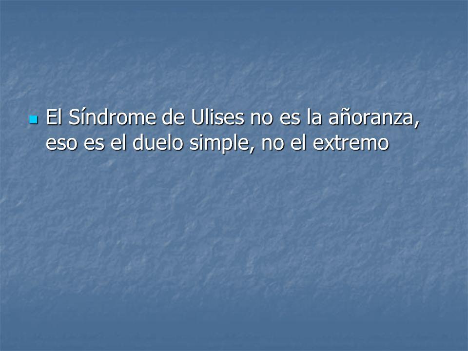 El Síndrome de Ulises no es la añoranza, eso es el duelo simple, no el extremo El Síndrome de Ulises no es la añoranza, eso es el duelo simple, no el