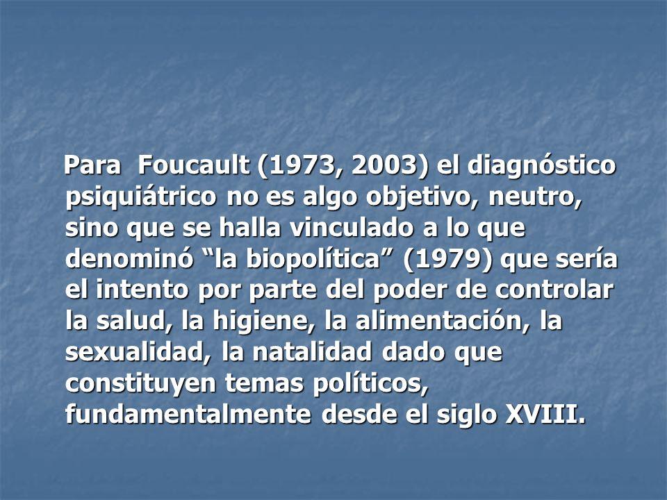 Para Foucault (1973, 2003) el diagnóstico psiquiátrico no es algo objetivo, neutro, sino que se halla vinculado a lo que denominó la biopolítica (1979