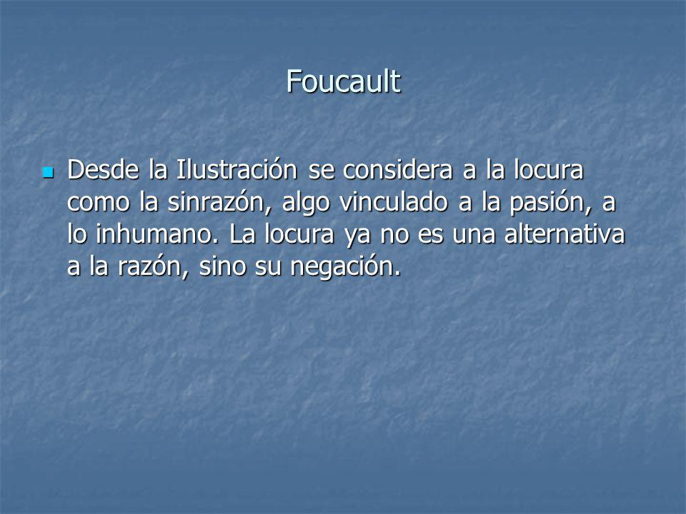 Foucault Desde la Ilustración se considera a la locura como la sinrazón, algo vinculado a la pasión, a lo inhumano. La locura ya no es una alternativa