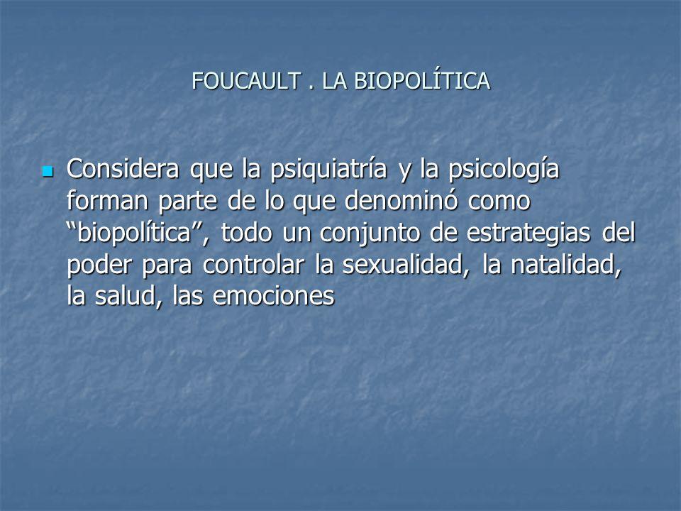 FOUCAULT. LA BIOPOLÍTICA Considera que la psiquiatría y la psicología forman parte de lo que denominó como biopolítica, todo un conjunto de estrategia
