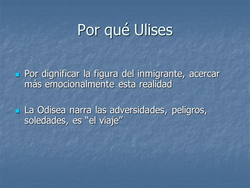 Por qué Ulises Por dignificar la figura del inmigrante, acercar más emocionalmente esta realidad Por dignificar la figura del inmigrante, acercar más