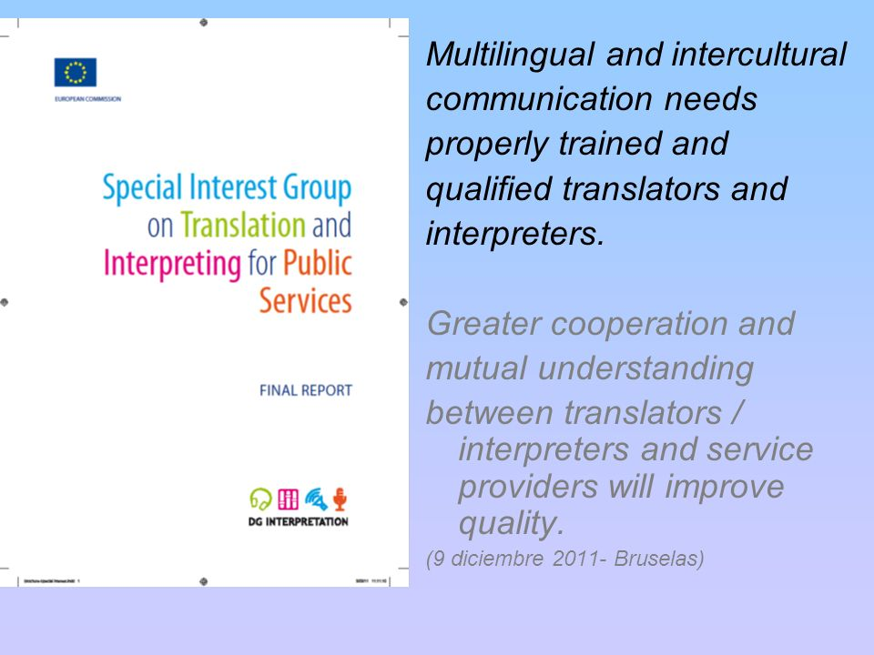 Multilingual and intercultural communication needs properly trained and qualified translators and interpreters. Greater cooperation and mutual underst