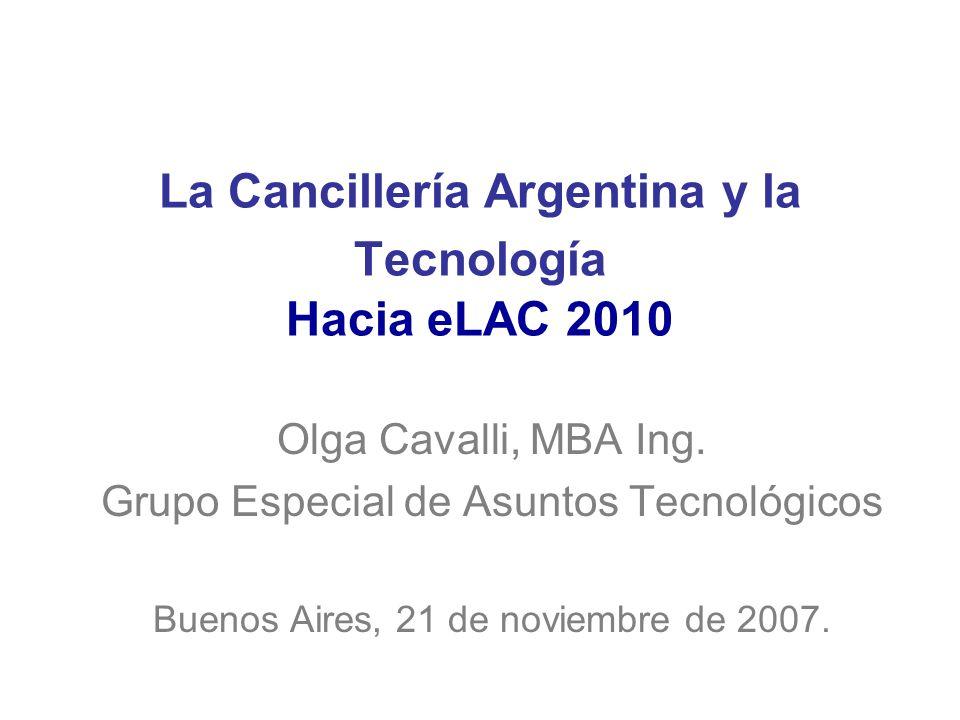 La Cancillería Argentina y la Tecnología Hacia eLAC 2010 Olga Cavalli, MBA Ing. Grupo Especial de Asuntos Tecnológicos Buenos Aires, 21 de noviembre d