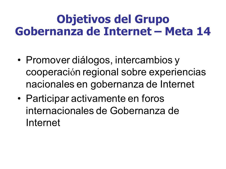 Objetivos del Grupo Gobernanza de Internet – Meta 14 Promover diálogos, intercambios y cooperaci ó n regional sobre experiencias nacionales en goberna
