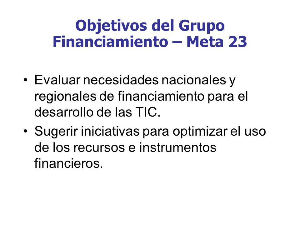 Objetivos del Grupo Financiamiento – Meta 23 Evaluar necesidades nacionales y regionales de financiamiento para el desarrollo de las TIC. Sugerir inic