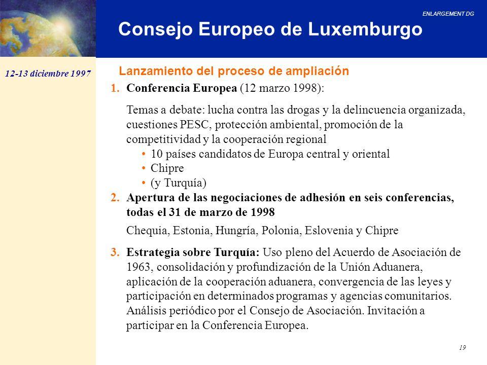 ENLARGEMENT DG 19 Consejo Europeo de Luxemburgo 12-13 diciembre 1997 1.Conferencia Europea (12 marzo 1998): Temas a debate: lucha contra las drogas y
