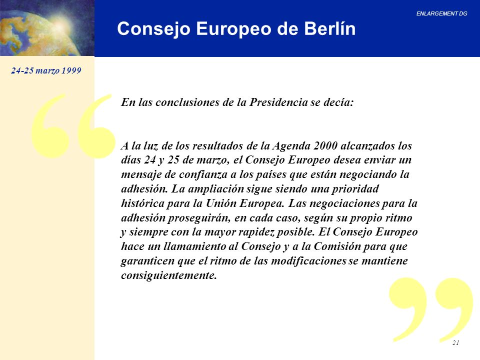 ENLARGEMENT DG 21 Consejo Europeo de Berlín En las conclusiones de la Presidencia se decía: A la luz de los resultados de la Agenda 2000 alcanzados lo