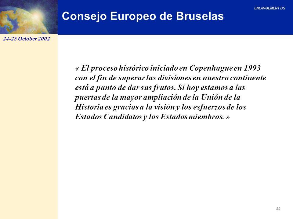 ENLARGEMENT DG 29 Consejo Europeo de Bruselas « El proceso histórico iniciado en Copenhague en 1993 con el fin de superar las divisiones en nuestro co