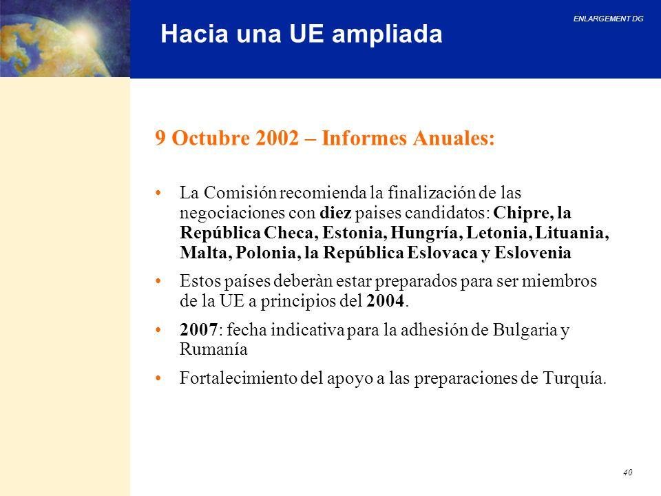 ENLARGEMENT DG 40 Hacia una UE ampliada 9 Octubre 2002 – Informes Anuales: La Comisión recomienda la finalización de las negociaciones con diez paises