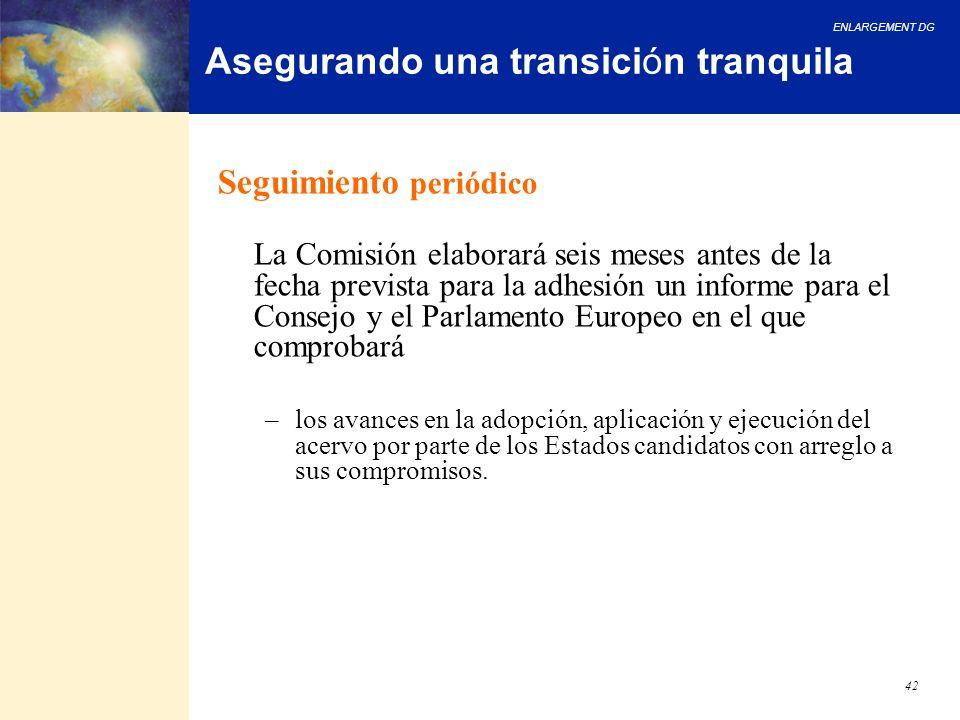 ENLARGEMENT DG 42 Asegurando una transición tranquila Seguimiento periódico La Comisión elaborará seis meses antes de la fecha prevista para la adhesi