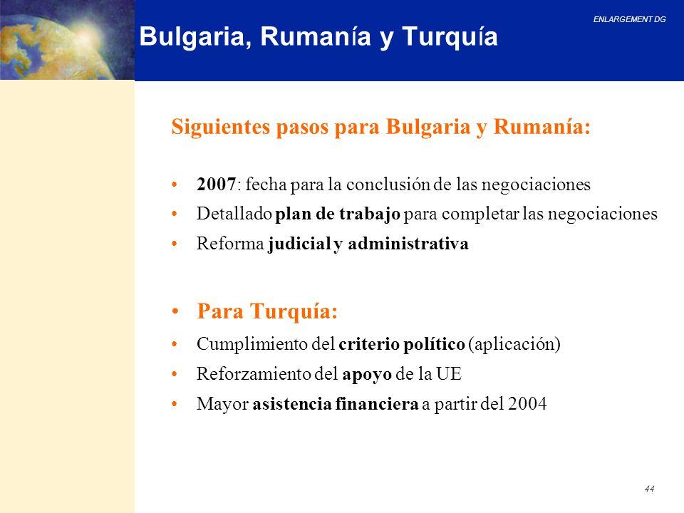 ENLARGEMENT DG 44 Bulgaria, Rumanía y Turquía Siguientes pasos para Bulgaria y Rumanía: 2007: fecha para la conclusión de las negociaciones Detallado