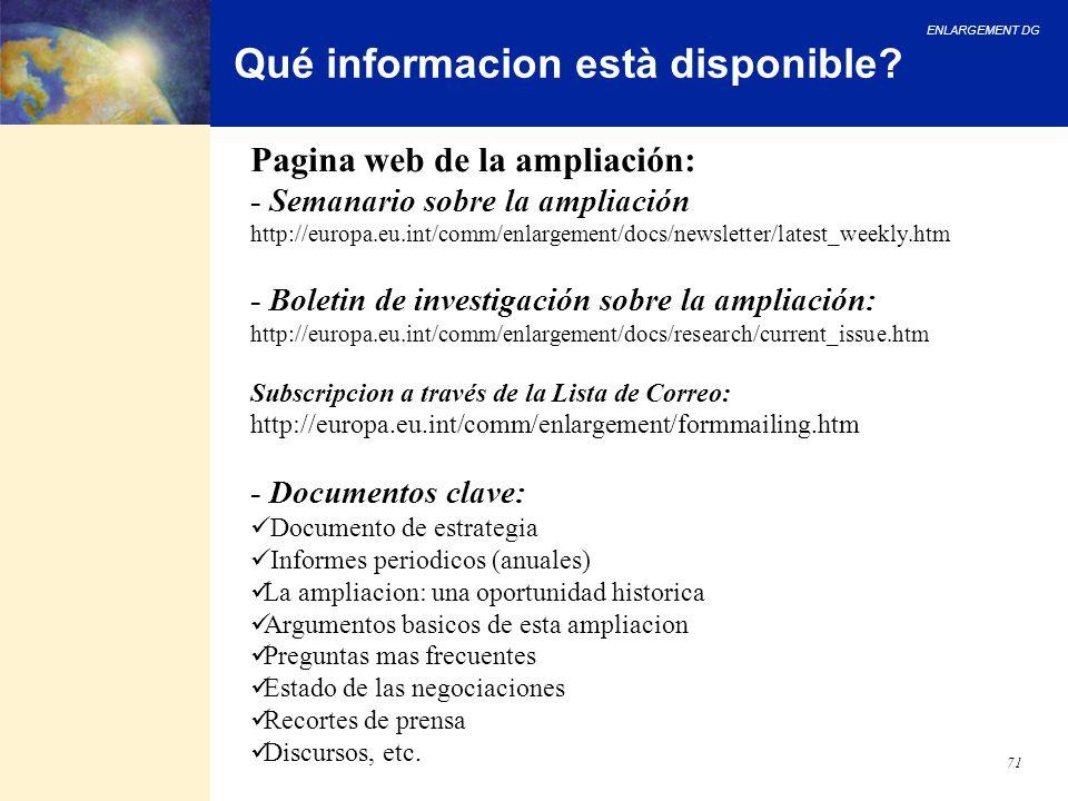 ENLARGEMENT DG 71 Qué informacion està disponible? Pagina web de la ampliación: - Semanario sobre la ampliación http://europa.eu.int/comm/enlargement/