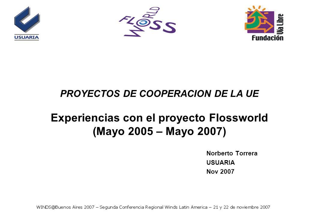 PROYECTOS DE COOPERACION DE LA UE Experiencias con el proyecto Flossworld (Mayo 2005 – Mayo 2007) Norberto Torrera USUARIA Nov 2007