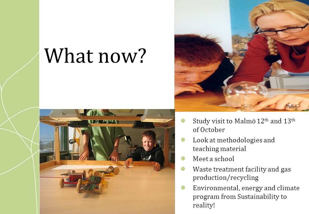 What now? Study visit to Malmö 12 th and 13 th of October Look at methodologies and teaching material Meet a school Waste treatment facility and gas p