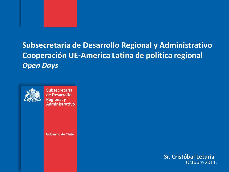 Subsecretaría de Desarrollo Regional y Administrativo Cooperación UE-America Latina de política regional Open Days Sr. Cristóbal Leturia Octubre 2011.
