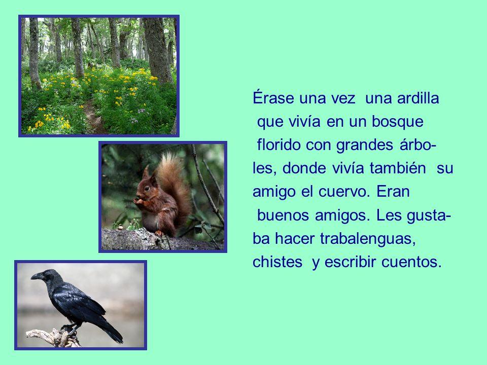 Érase una vez una ardilla que vivía en un bosque florido con grandes árbo- les, donde vivía también su amigo el cuervo.