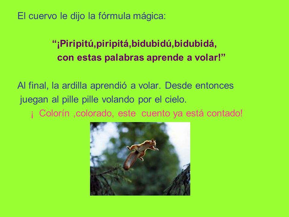 El cuervo le dijo la fórmula mágica: ¡Piripitú,piripitá,bidubidú,bidubidá, con estas palabras aprende a volar.