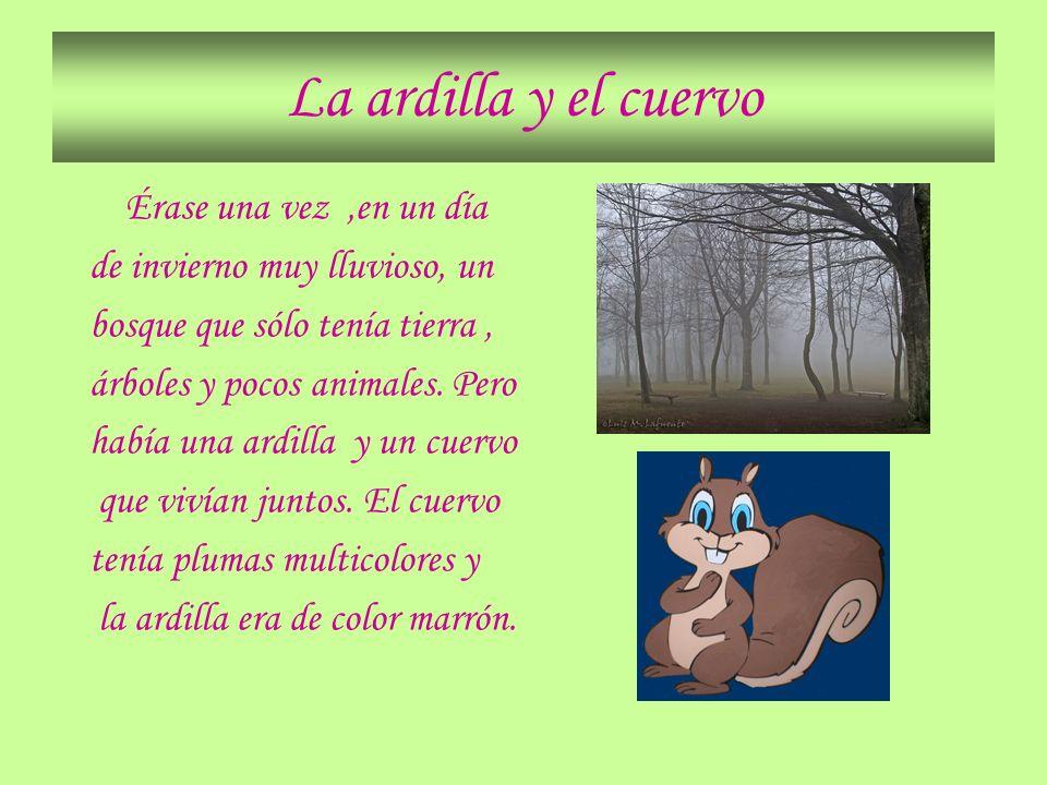 La ardilla y el cuervo Érase una vez,en un día de invierno muy lluvioso, un bosque que sólo tenía tierra, árboles y pocos animales. Pero había una ard