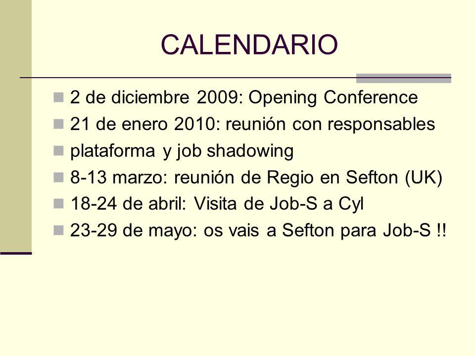 CALENDARIO 2 de diciembre 2009: Opening Conference 21 de enero 2010: reunión con responsables plataforma y job shadowing 8-13 marzo: reunión de Regio en Sefton (UK) 18-24 de abril: Visita de Job-S a Cyl 23-29 de mayo: os vais a Sefton para Job-S !!