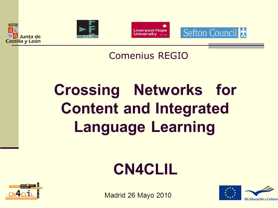 Madrid 26 Mayo 2010 Comenius REGIO Crossing Networks for Content and Integrated Language Learning CN4CLIL
