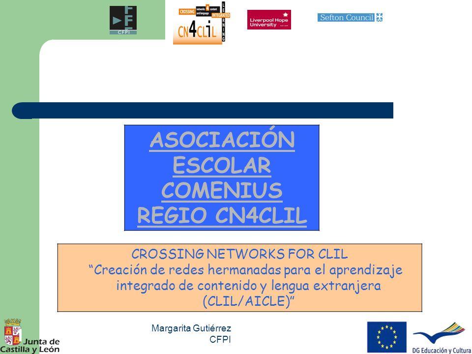 Margarita Gutiérrez CFPI 1 ASOCIACIÓN ESCOLAR COMENIUS REGIO CN4CLIL CROSSING NETWORKS FOR CLIL Creación de redes hermanadas para el aprendizaje integ