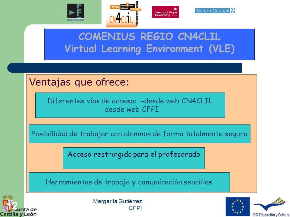 Margarita Gutiérrez CFPI 12 Ventajas que ofrece: COMENIUS REGIO CN4CLIL Virtual Learning Environment (VLE) Diferentes vías de acceso: -desde web CN4CL