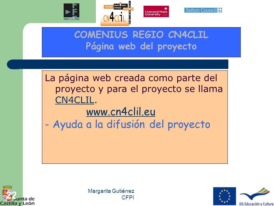Margarita Gutiérrez CFPI 22 La página web creada como parte del proyecto y para el proyecto se llama CN4CLIL. CN4CLIL www.cn4clil.eu - Ayuda a la difu
