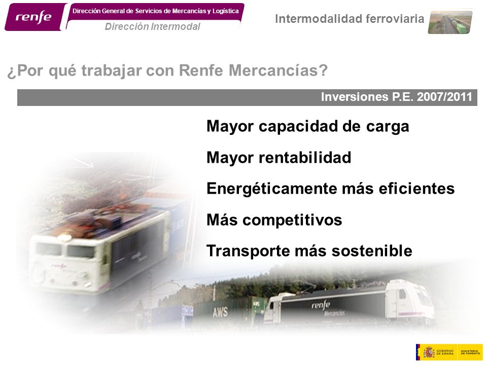 Inversiones P.E. 2007/2011. ¿Por qué trabajar con Renfe Mercancías? Mayor capacidad de carga Mayor rentabilidad Energéticamente más eficientes Más com