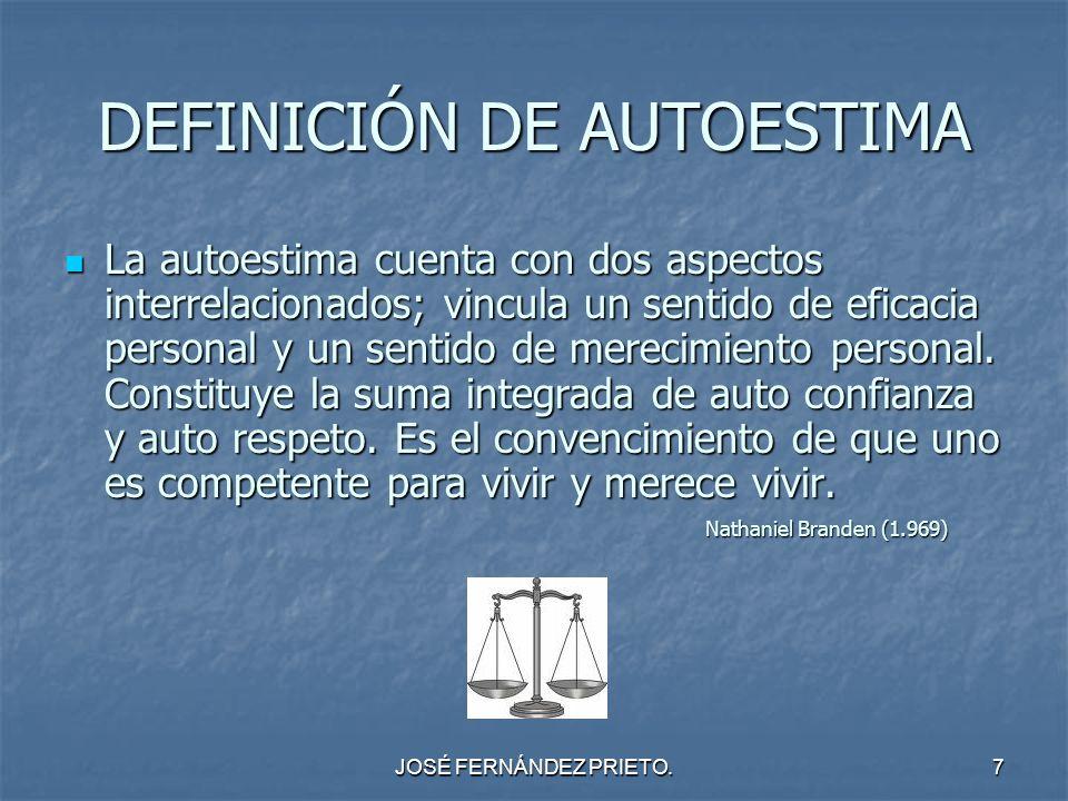 JOSÉ FERNÁNDEZ PRIETO.7 DEFINICIÓN DE AUTOESTIMA La autoestima cuenta con dos aspectos interrelacionados; vincula un sentido de eficacia personal y un