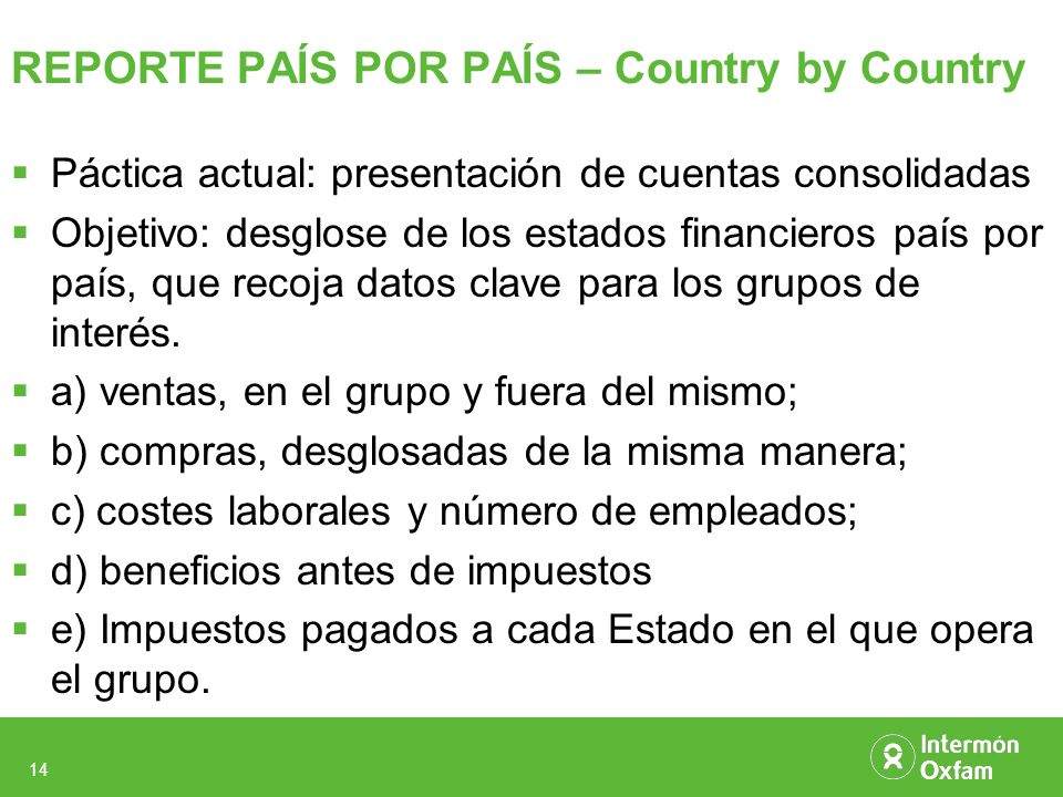 14 REPORTE PAÍS POR PAÍS – Country by Country Páctica actual: presentación de cuentas consolidadas Objetivo: desglose de los estados financieros país por país, que recoja datos clave para los grupos de interés.