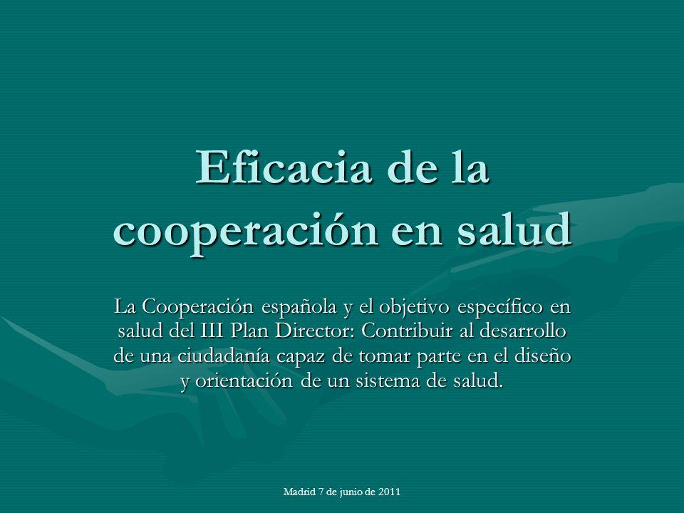 Madrid 7 de junio de 2011 Eficacia de la cooperación en salud La Cooperación española y el objetivo específico en salud del III Plan Director: Contribuir al desarrollo de una ciudadanía capaz de tomar parte en el diseño y orientación de un sistema de salud.