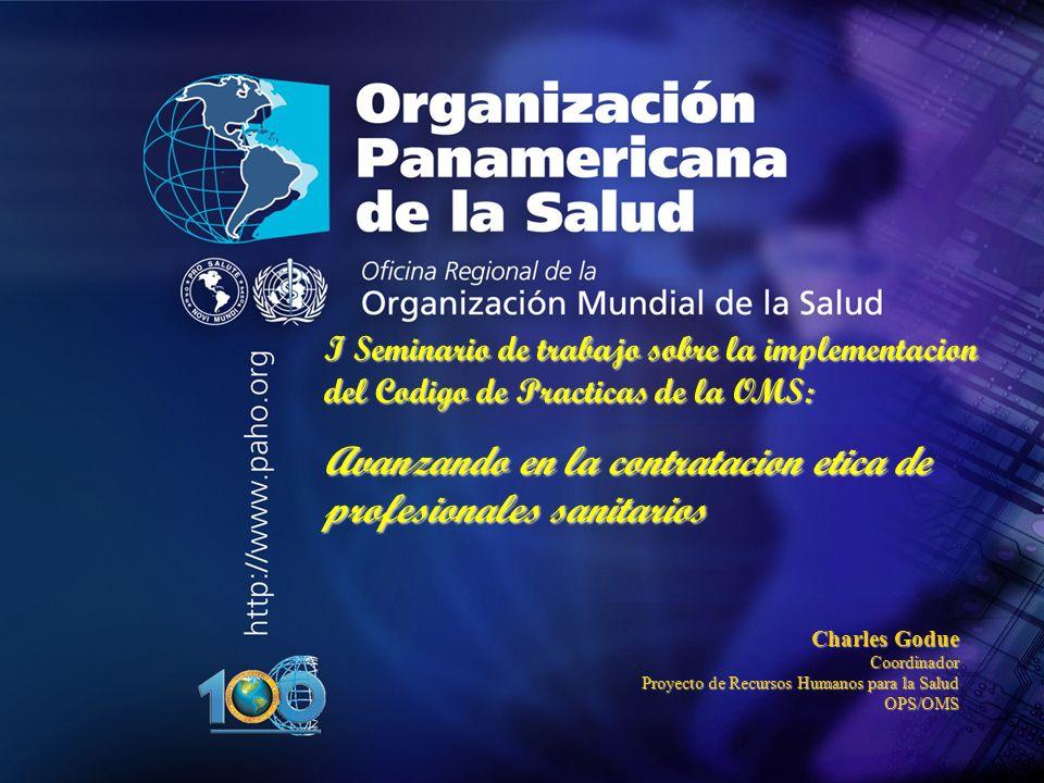 I Seminario de trabajo sobre la implementacion del Codigo de Practicas de la OMS: Avanzando en la contratacion etica de profesionales sanitarios Charles Godue Coordinador Proyecto de Recursos Humanos para la Salud OPS/OMS