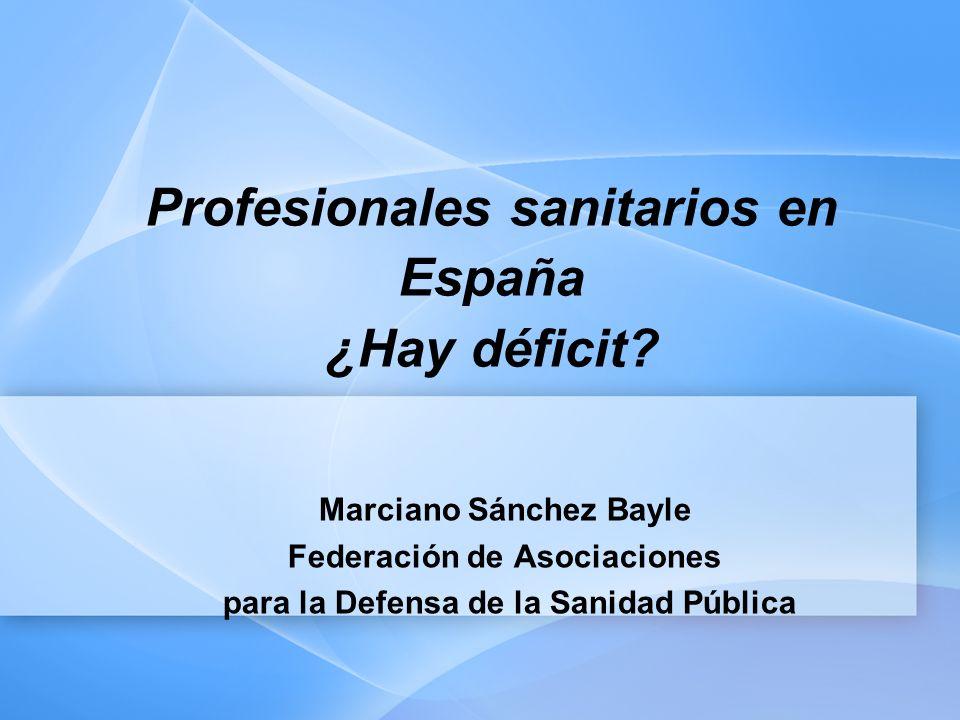 Profesionales sanitarios en España ¿Hay déficit? Marciano Sánchez Bayle Federación de Asociaciones para la Defensa de la Sanidad Pública