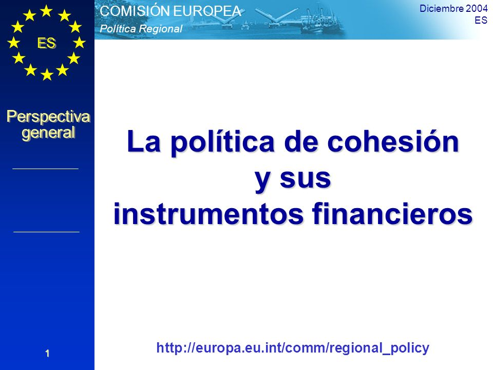 ES Perspectiva general Perspectiva general Política Regional COMISIÓN EUROPEA Diciembre 2004 ES 1 La política de cohesión y sus instrumentos financier