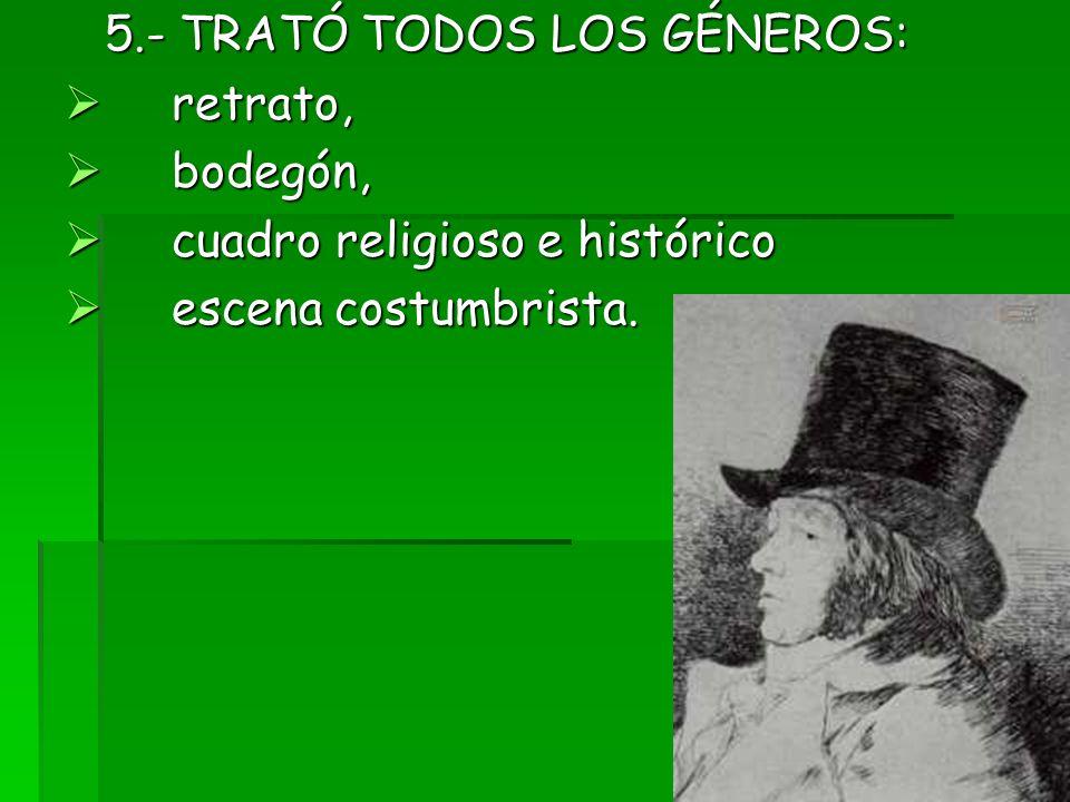 5.- TRATÓ TODOS LOS GÉNEROS: retrato, retrato, bodegón, bodegón, cuadro religioso e histórico cuadro religioso e histórico escena costumbrista. escena