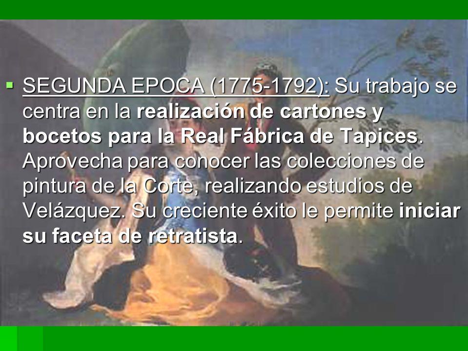 SEGUNDA EPOCA (1775-1792): Su trabajo se centra en la realización de cartones y bocetos para la Real Fábrica de Tapices. Aprovecha para conocer las co