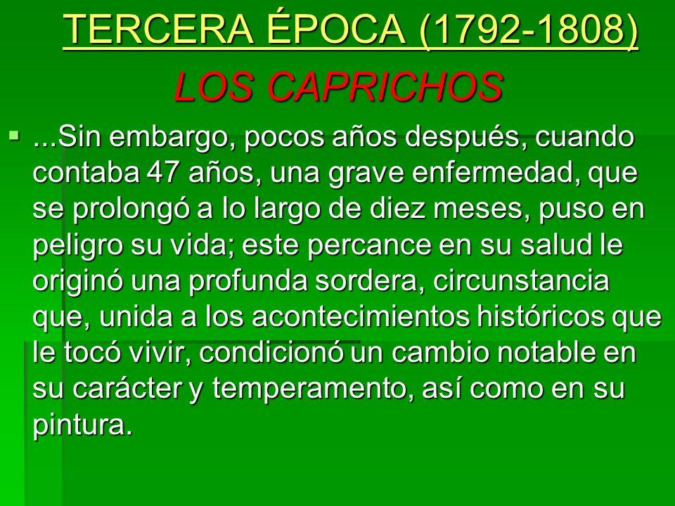 TERCERA ÉPOCA (1792-1808) LOS CAPRICHOS...Sin embargo, pocos años después, cuando contaba 47 años, una grave enfermedad, que se prolongó a lo largo de