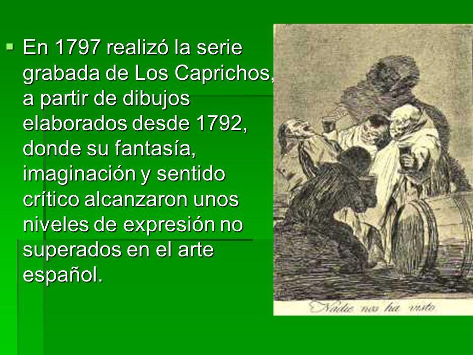 En 1797 realizó la serie grabada de Los Caprichos, a partir de dibujos elaborados desde 1792, donde su fantasía, imaginación y sentido crítico alcanza