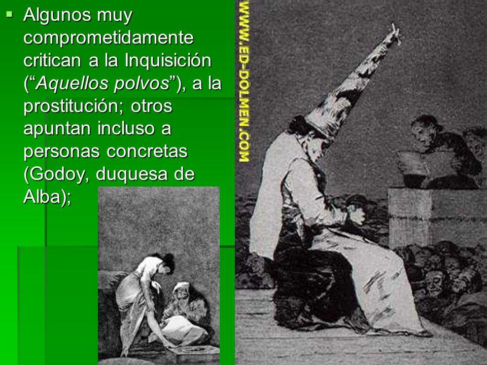 Algunos muy comprometidamente critican a la Inquisición (Aquellos polvos), a la prostitución; otros apuntan incluso a personas concretas (Godoy, duque