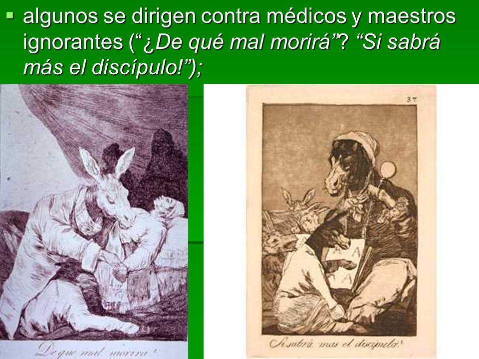 algunos se dirigen contra médicos y maestros ignorantes (¿De qué mal morirá? Si sabrá más el discípulo!); algunos se dirigen contra médicos y maestros