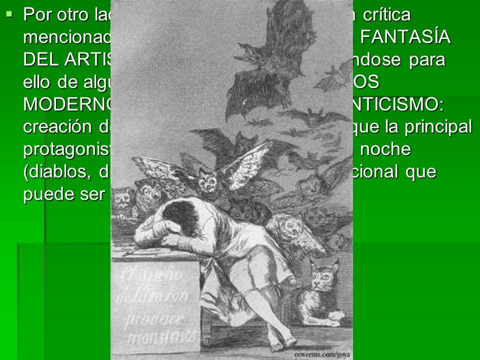 Por otro lado, Goya añade a la intención crítica mencionada una voluntad de ejecutar la FANTASÍA DEL ARTISTA, la CREATIVIDAD, sirviéndose para ello de