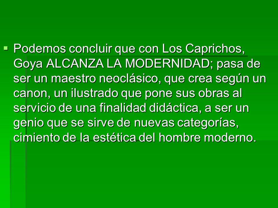 Podemos concluir que con Los Caprichos, Goya ALCANZA LA MODERNIDAD; pasa de ser un maestro neoclásico, que crea según un canon, un ilustrado que pone