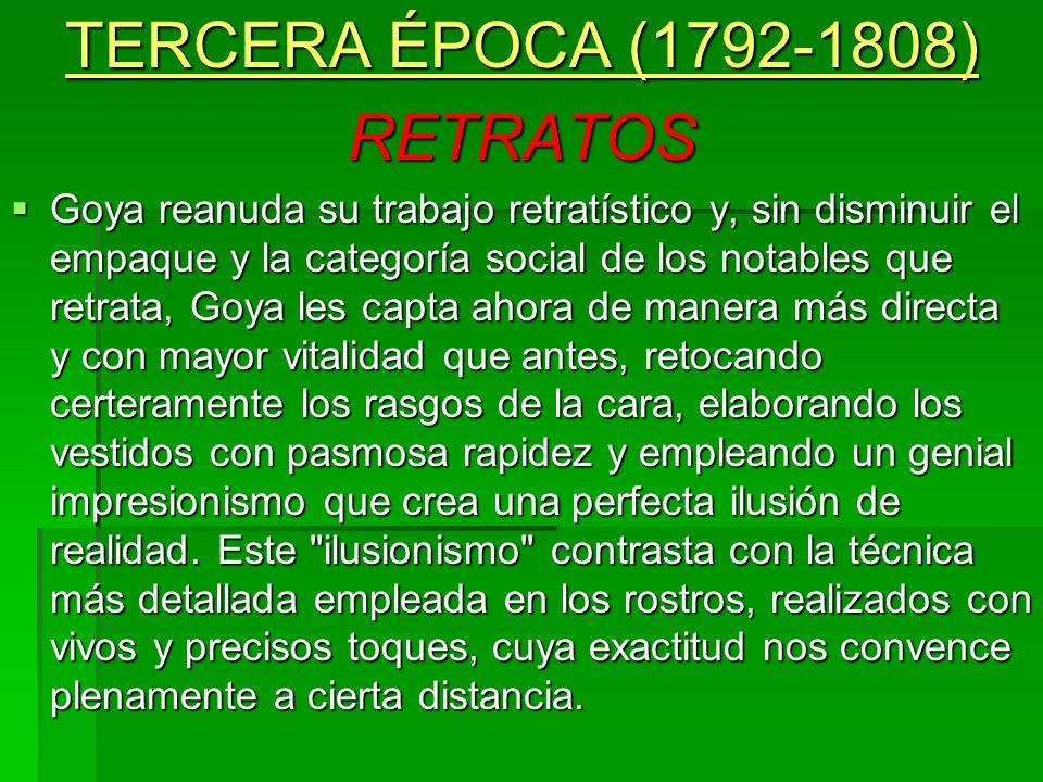 TERCERA ÉPOCA (1792-1808) RETRATOS Goya reanuda su trabajo retratístico y, sin disminuir el empaque y la categoría social de los notables que retrata,