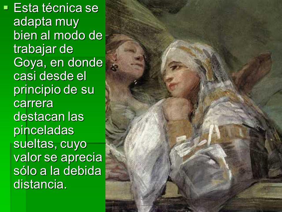 Esta técnica se adapta muy bien al modo de trabajar de Goya, en donde casi desde el principio de su carrera destacan las pinceladas sueltas, cuyo valo