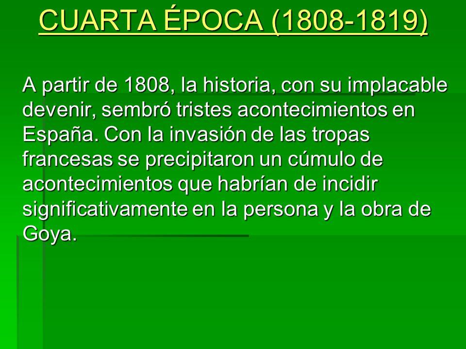 CUARTA ÉPOCA (1808-1819) A partir de 1808, la historia, con su implacable devenir, sembró tristes acontecimientos en España. Con la invasión de las tr