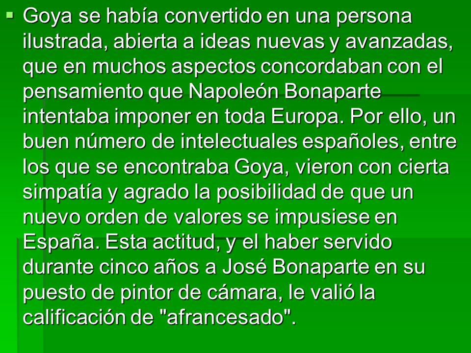 Goya se había convertido en una persona ilustrada, abierta a ideas nuevas y avanzadas, que en muchos aspectos concordaban con el pensamiento que Napol