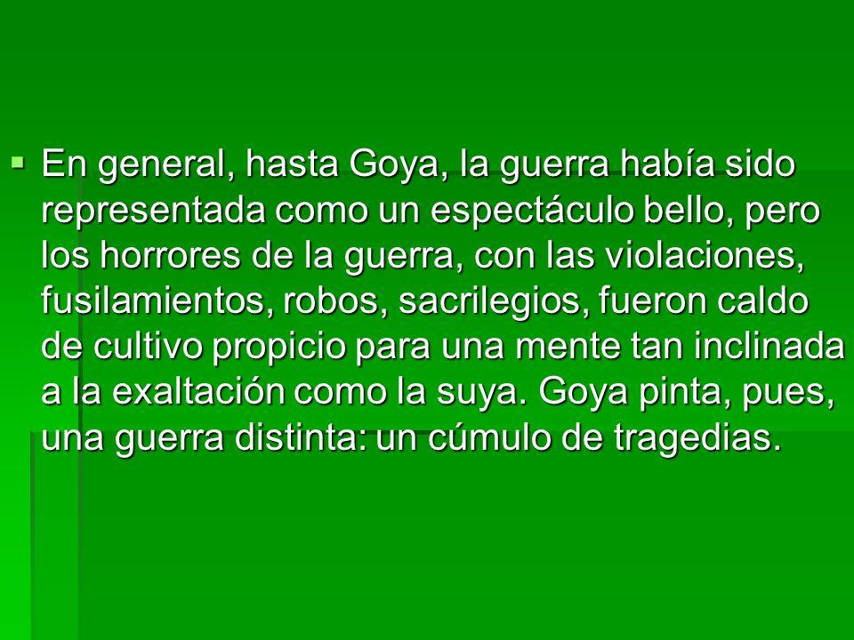 En general, hasta Goya, la guerra había sido representada como un espectáculo bello, pero los horrores de la guerra, con las violaciones, fusilamiento