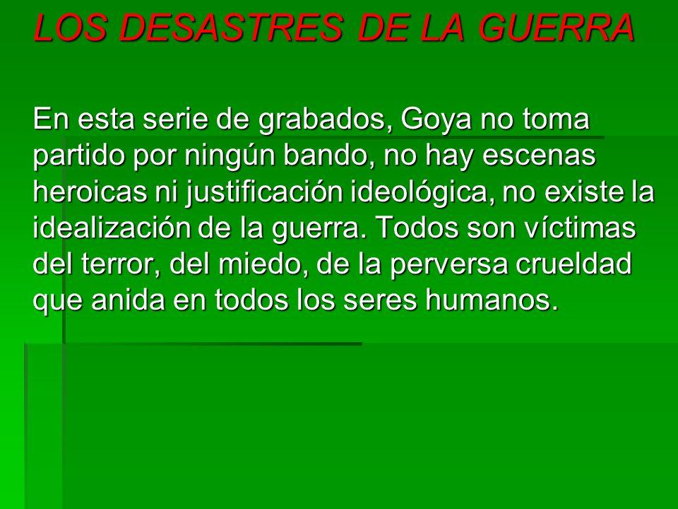 LOS DESASTRES DE LA GUERRA En esta serie de grabados, Goya no toma partido por ningún bando, no hay escenas heroicas ni justificación ideológica, no e