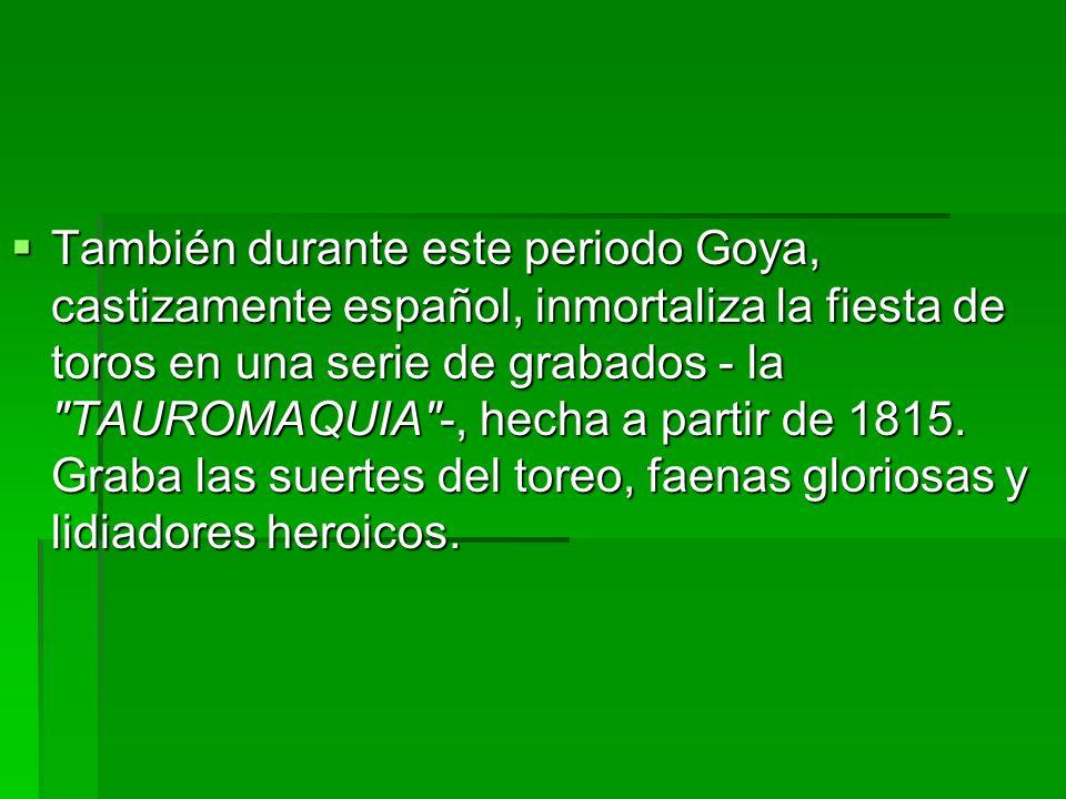 También durante este periodo Goya, castizamente español, inmortaliza la fiesta de toros en una serie de grabados - la